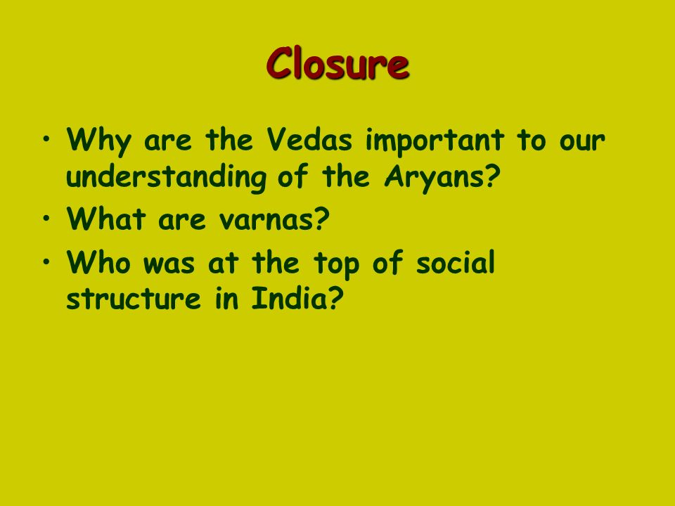 Closure Why are the Vedas important to our understanding of the Aryans.