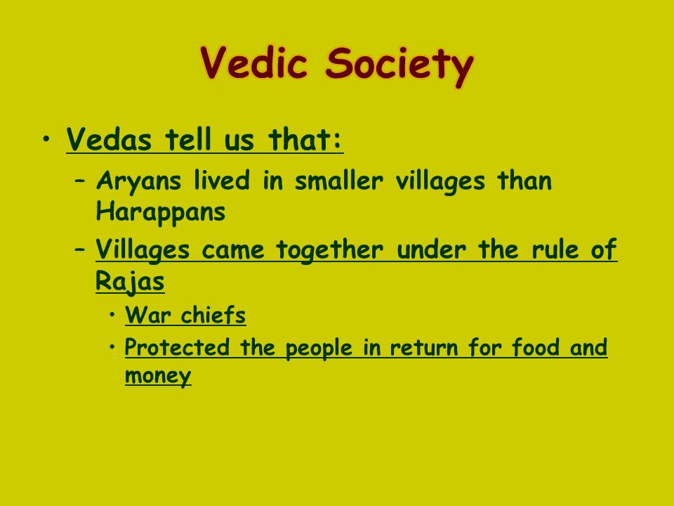 Vedas tell us that: –Aryans lived in smaller villages than Harappans –Villages came together under the rule of Rajas War chiefs Protected the people in return for food and money