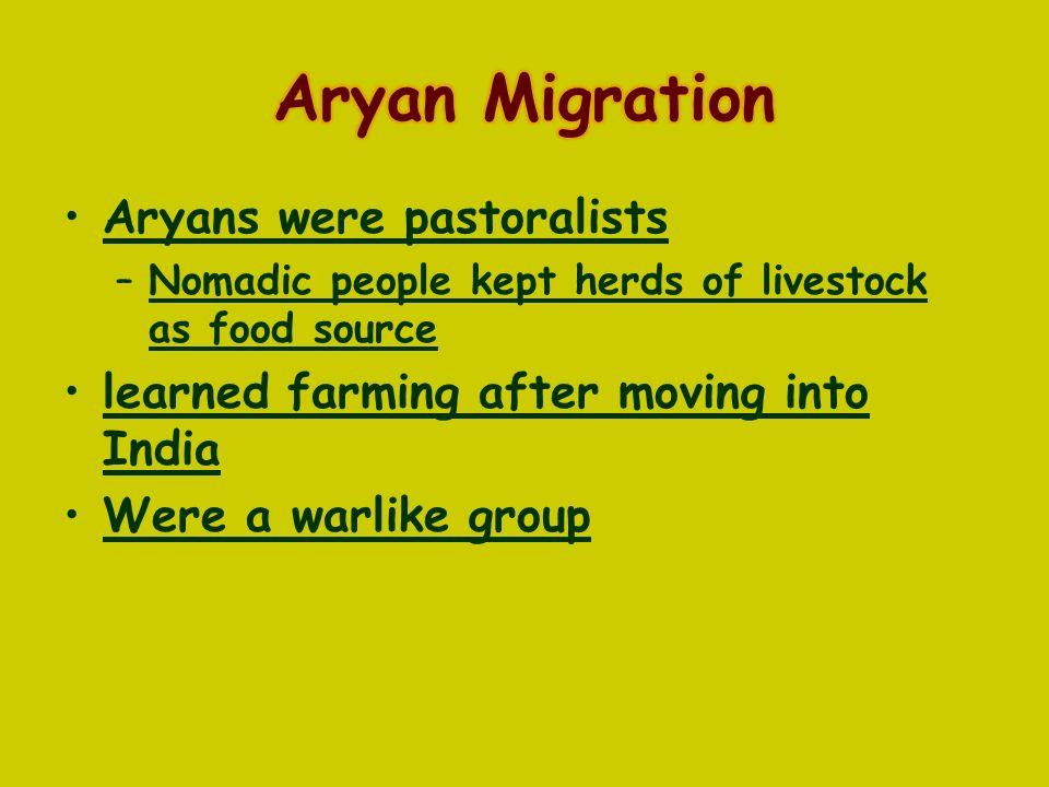Aryans were pastoralists –Nomadic people kept herds of livestock as food source learned farming after moving into India Were a warlike group