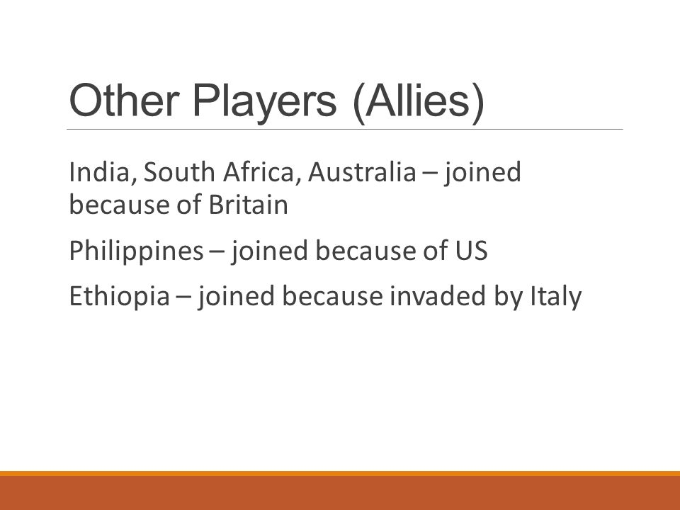 Other Players (Allies) India, South Africa, Australia – joined because of Britain Philippines – joined because of US Ethiopia – joined because invaded by Italy