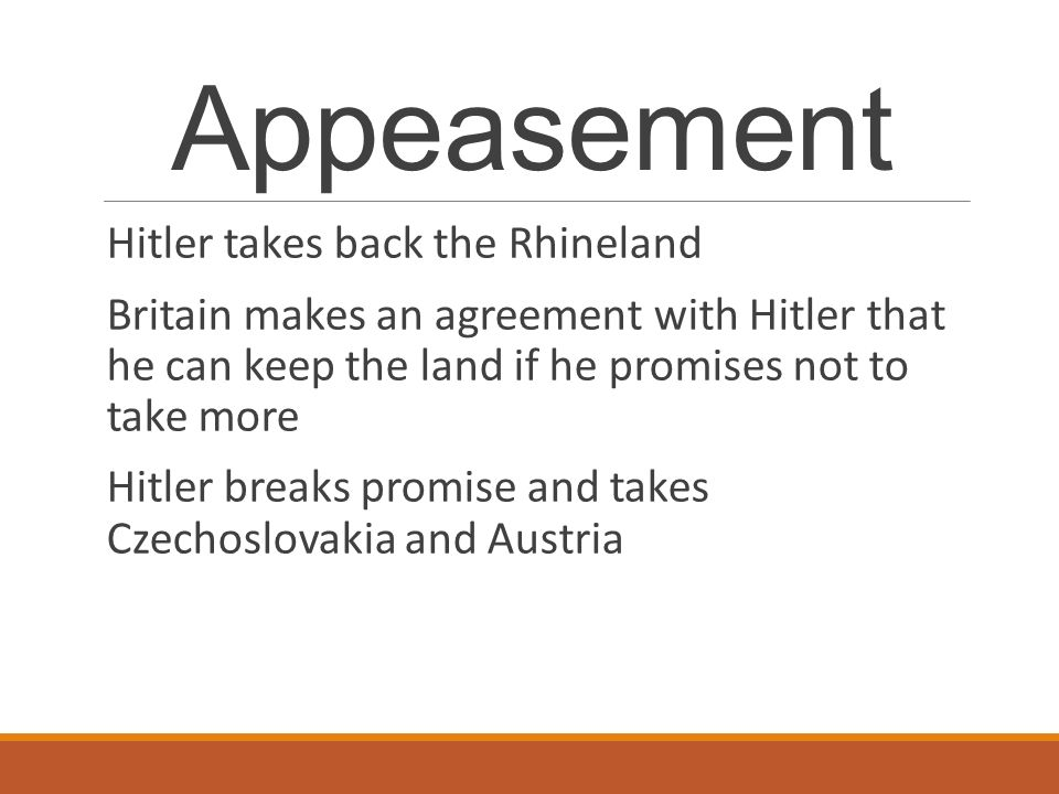 Appeasement Hitler takes back the Rhineland Britain makes an agreement with Hitler that he can keep the land if he promises not to take more Hitler breaks promise and takes Czechoslovakia and Austria