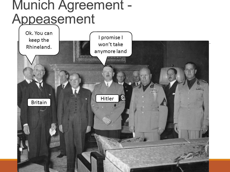 Munich Agreement - Appeasement I promise I won't take anymore land Ok.