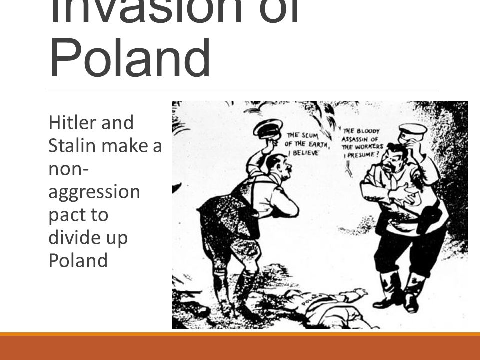 Invasion of Poland Hitler and Stalin make a non- aggression pact to divide up Poland
