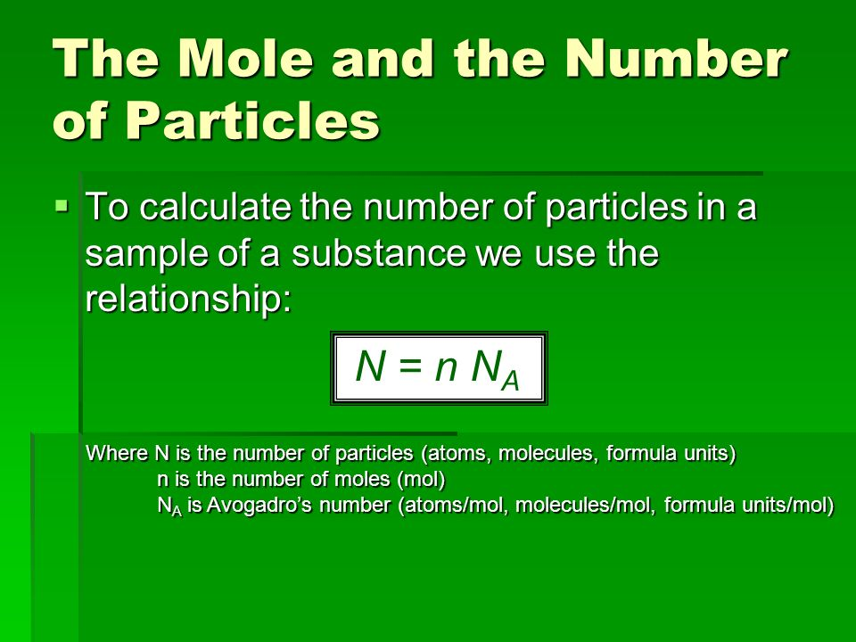  To calculate the number of particles in a sample of a substance we use the relationship: The Mole and the Number of Particles N = n N A Where N is the number of particles (atoms, molecules, formula units) n is the number of moles (mol) n is the number of moles (mol) N A is Avogadro's number (atoms/mol, molecules/mol, formula units/mol) N A is Avogadro's number (atoms/mol, molecules/mol, formula units/mol)