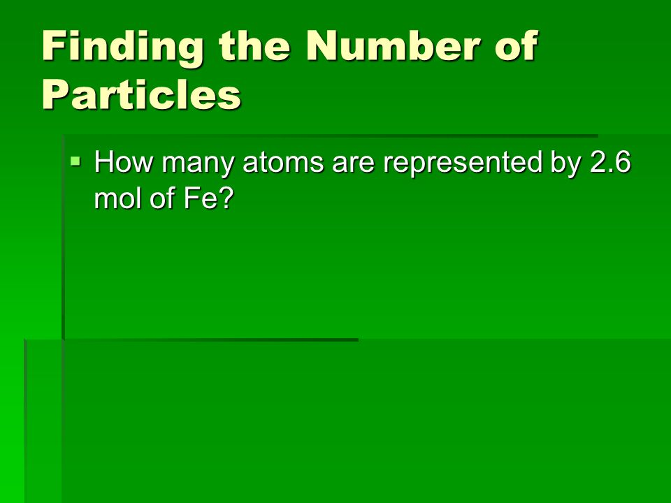 Finding the Number of Particles  How many atoms are represented by 2.6 mol of Fe