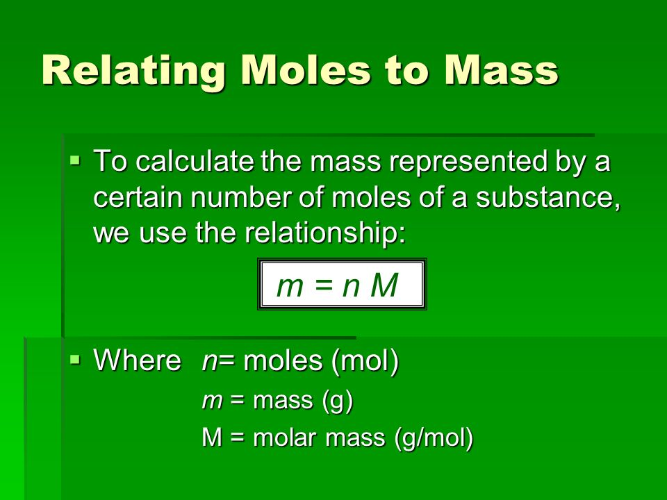 Relating Moles to Mass  To calculate the mass represented by a certain number of moles of a substance, we use the relationship:  Where n= moles (mol) m = mass (g) M = molar mass (g/mol) m = n M