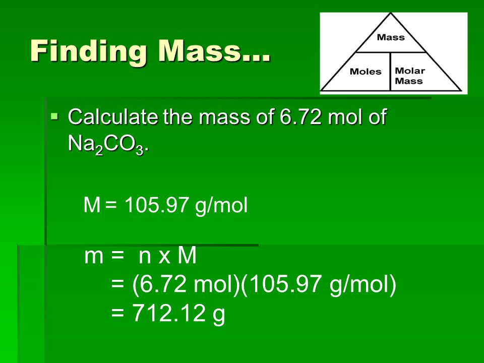 Finding Mass…  Calculate the mass of 6.72 mol of Na 2 CO 3.