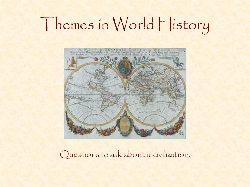 Themes in World History Questions to ask about a civilization.