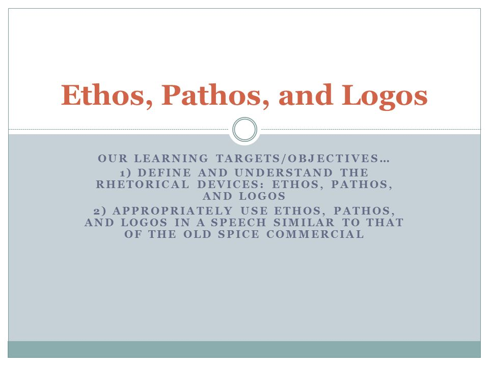 OUR LEARNING TARGETS/OBJECTIVES… 1) DEFINE AND UNDERSTAND THE RHETORICAL DEVICES: ETHOS, PATHOS, AND LOGOS 2) APPROPRIATELY USE ETHOS, PATHOS, AND LOGOS IN A SPEECH SIMILAR TO THAT OF THE OLD SPICE COMMERCIAL Ethos, Pathos, and Logos