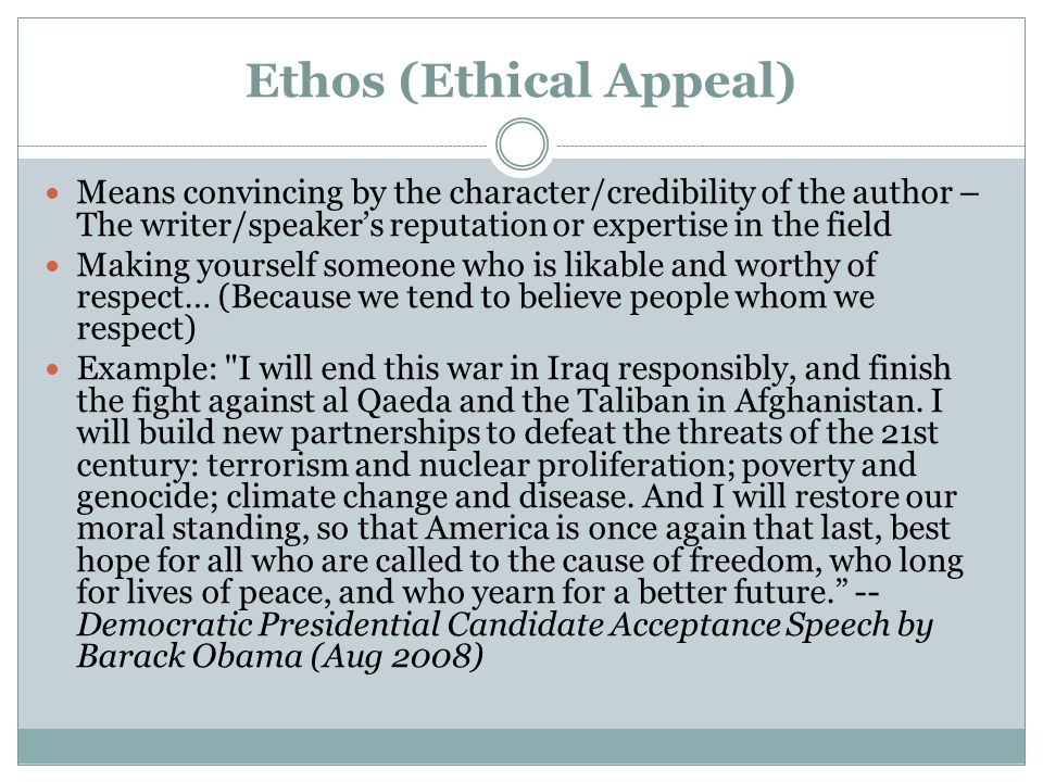 Ethos (Ethical Appeal) Means convincing by the character/credibility of the author – The writer/speaker's reputation or expertise in the field Making yourself someone who is likable and worthy of respect… (Because we tend to believe people whom we respect) Example: I will end this war in Iraq responsibly, and finish the fight against al Qaeda and the Taliban in Afghanistan.