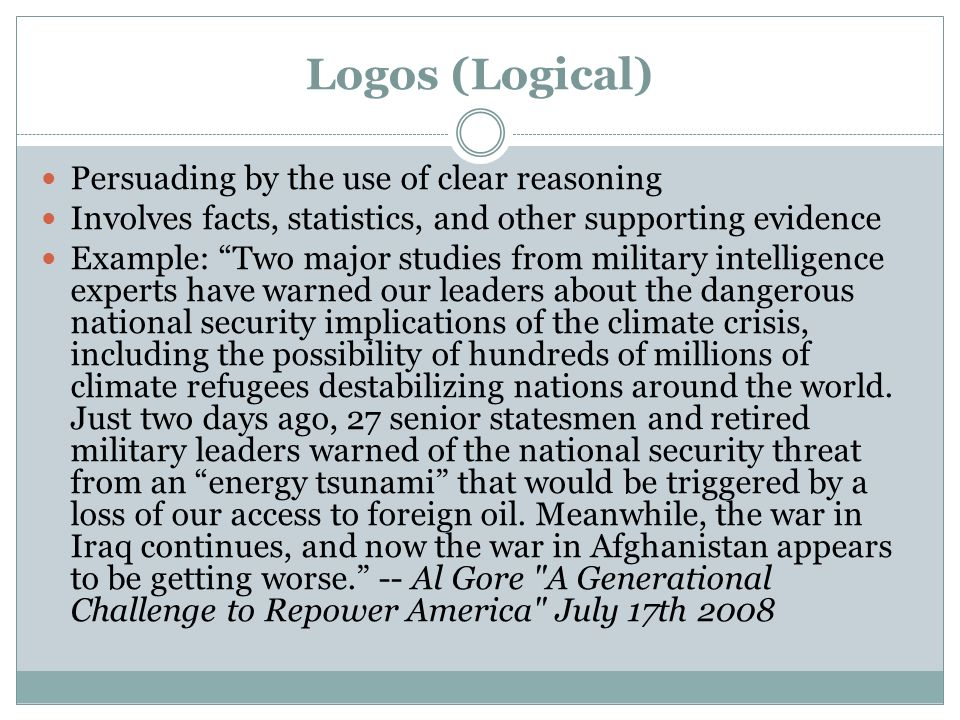 Logos (Logical) Persuading by the use of clear reasoning Involves facts, statistics, and other supporting evidence Example: Two major studies from military intelligence experts have warned our leaders about the dangerous national security implications of the climate crisis, including the possibility of hundreds of millions of climate refugees destabilizing nations around the world.