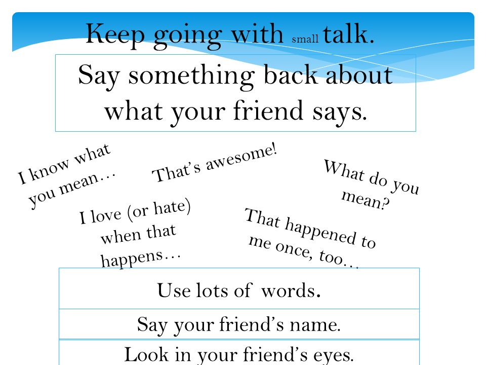 Keep going with small talk. Say something back about what your friend says.