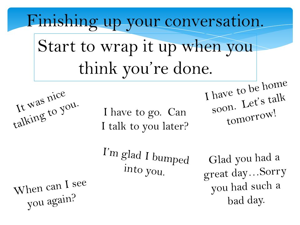 Finishing up your conversation. Start to wrap it up when you think you're done.