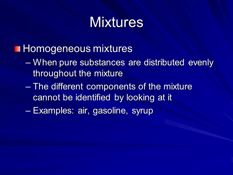 Mixtures Homogeneous mixtures –When pure substances are distributed evenly throughout the mixture –The different components of the mixture cannot be identified by looking at it –Examples: air, gasoline, syrup