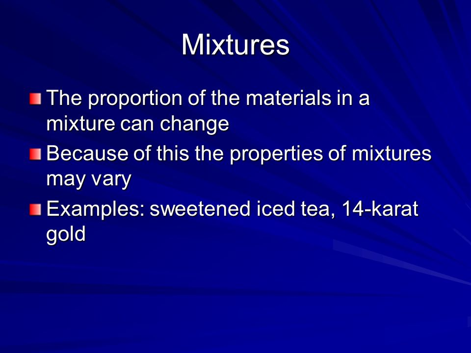 Mixtures The proportion of the materials in a mixture can change Because of this the properties of mixtures may vary Examples: sweetened iced tea, 14-karat gold