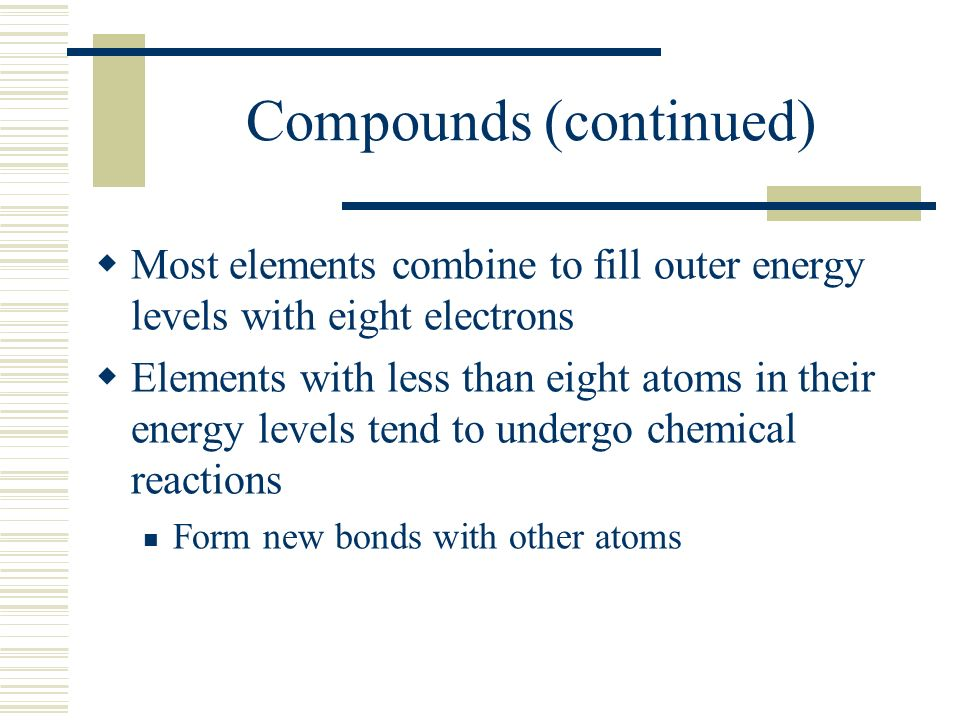 Compounds (continued)  Most elements combine to fill outer energy levels with eight electrons  Elements with less than eight atoms in their energy levels tend to undergo chemical reactions Form new bonds with other atoms