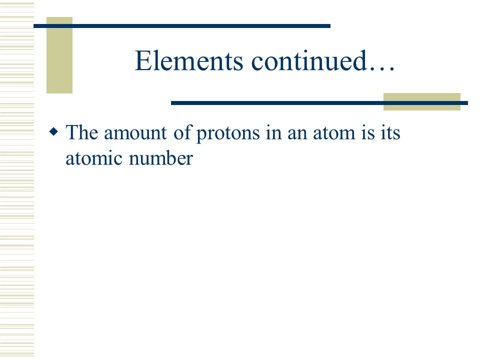 Elements continued…  The amount of protons in an atom is its atomic number