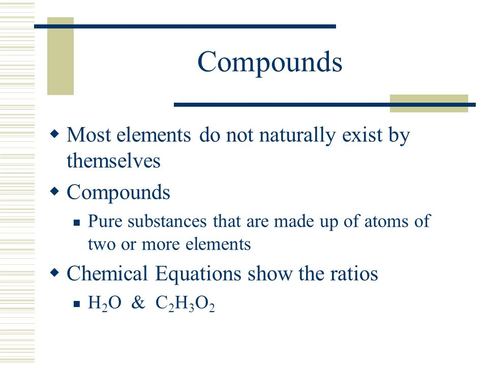 Compounds  Most elements do not naturally exist by themselves  Compounds Pure substances that are made up of atoms of two or more elements  Chemical Equations show the ratios H 2 O & C 2 H 3 O 2