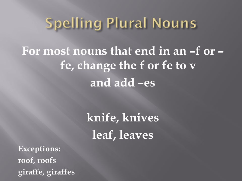 For most nouns that end in an –f or – fe, change the f or fe to v and add –es knife, knives leaf, leaves Exceptions: roof, roofs giraffe, giraffes