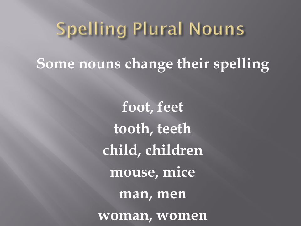 Some nouns change their spelling foot, feet tooth, teeth child, children mouse, mice man, men woman, women