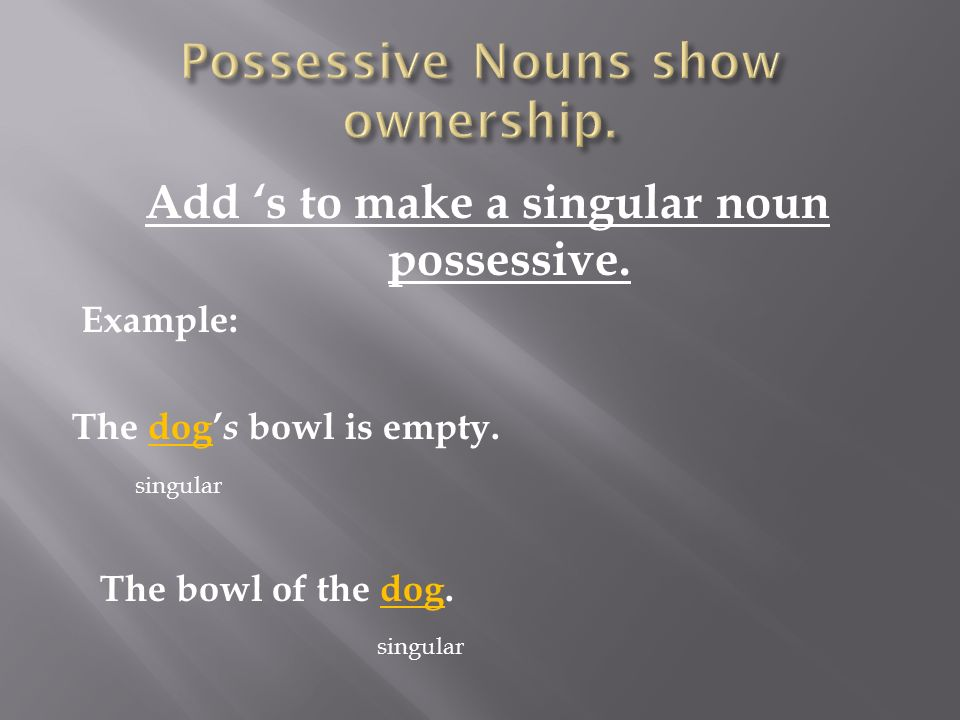 Add 's to make a singular noun possessive. Example: The dog' s bowl is empty.