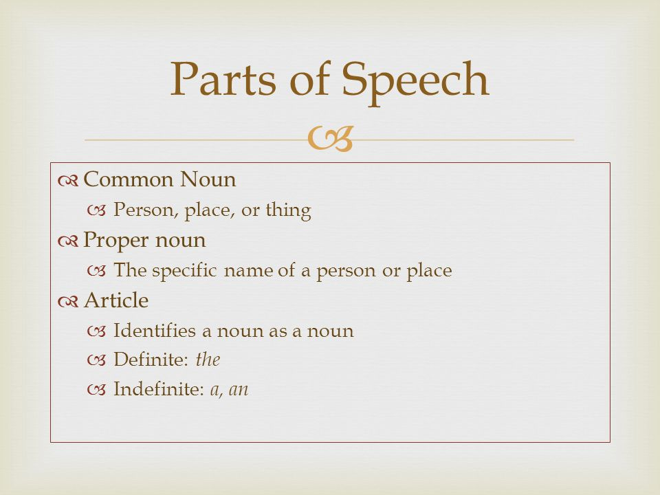   Common Noun  Person, place, or thing  Proper noun  The specific name of a person or place  Article  Identifies a noun as a noun  Definite: the  Indefinite: a, an Parts of Speech