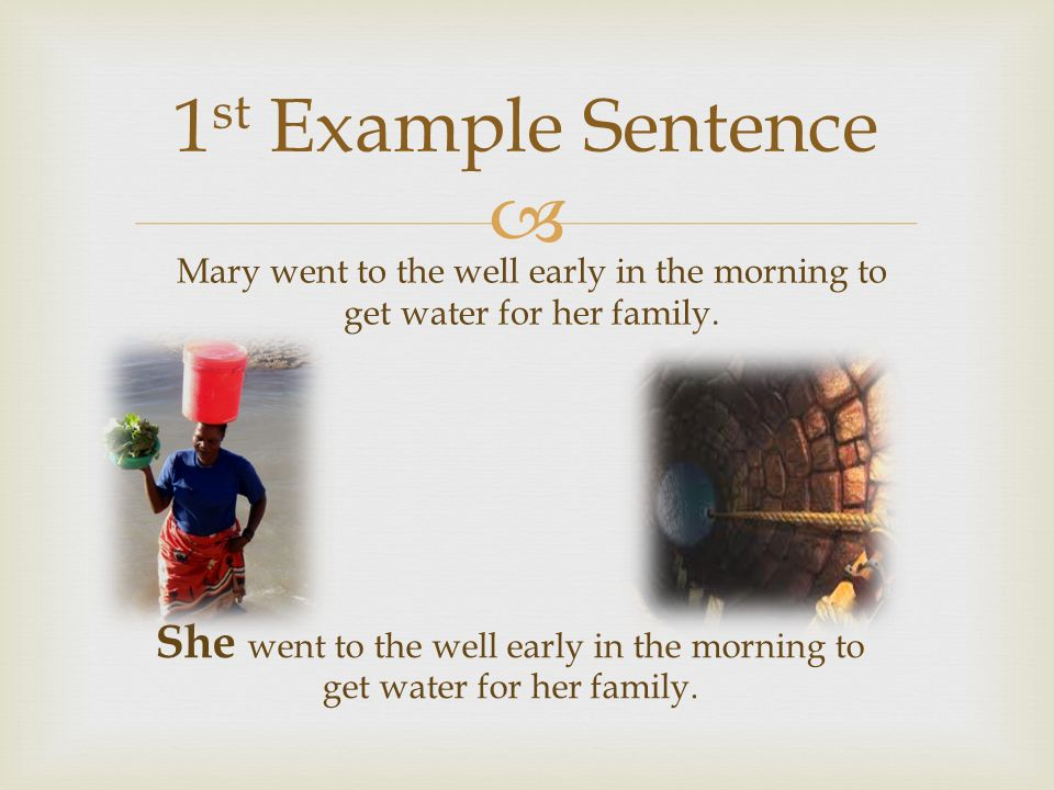  1 st Example Sentence Mary went to the well early in the morning to get water for her family.