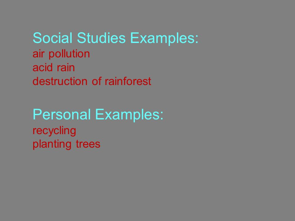 Social Studies Examples: air pollution acid rain destruction of rainforest Personal Examples: recycling planting trees