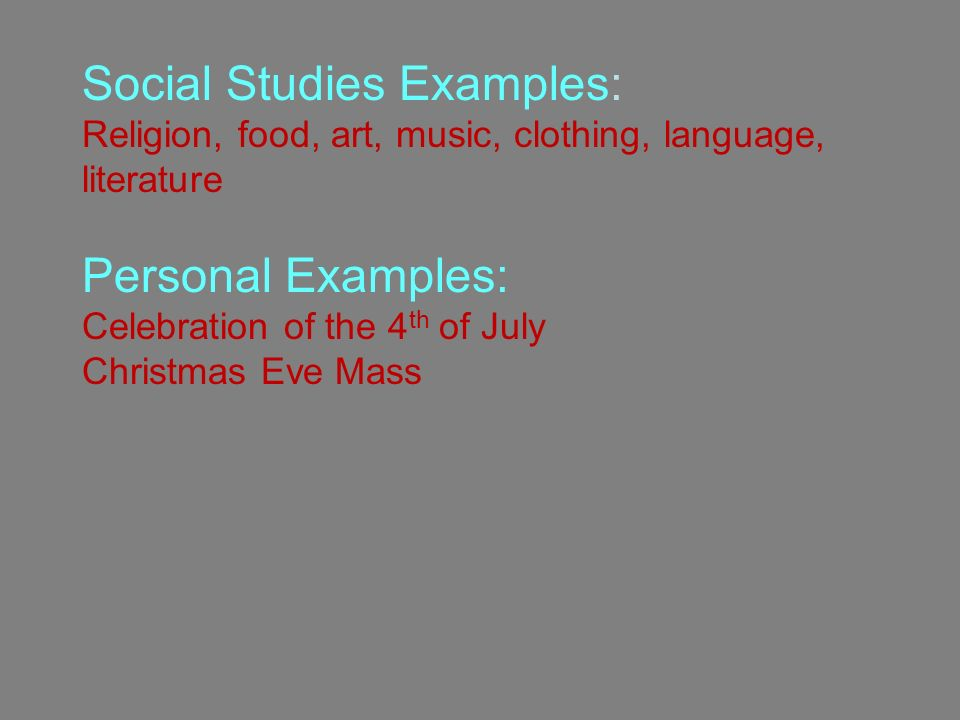 Social Studies Examples: Religion, food, art, music, clothing, language, literature Personal Examples: Celebration of the 4 th of July Christmas Eve Mass