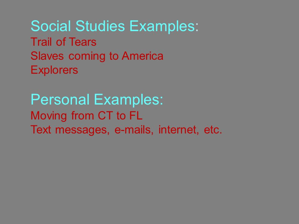 Social Studies Examples: Trail of Tears, slaves coming to America, explorers Personal Examples: Social Studies Examples: Trail of Tears Slaves coming to America Explorers Personal Examples: Moving from CT to FL Text messages,  s, internet, etc.
