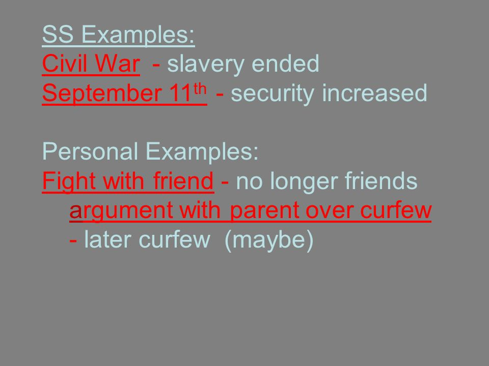 SS Examples: Civil War - slavery ended September 11 th - security increased Personal Examples: Fight with friend - no longer friends argument with parent over curfew - later curfew (maybe)