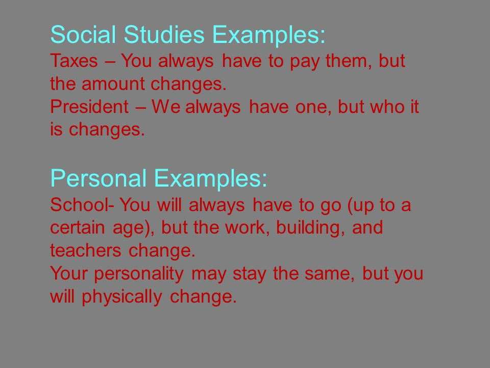 Social Studies Examples: Taxes – You always have to pay them, but the amount changes.