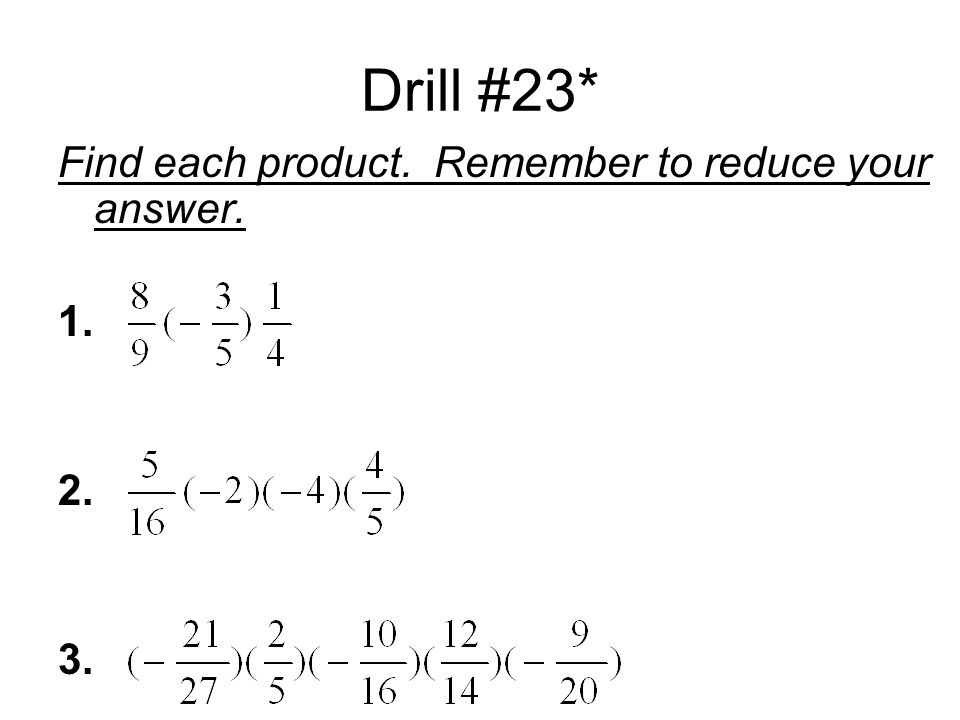 Drill #23* Find each product. Remember to reduce your answer