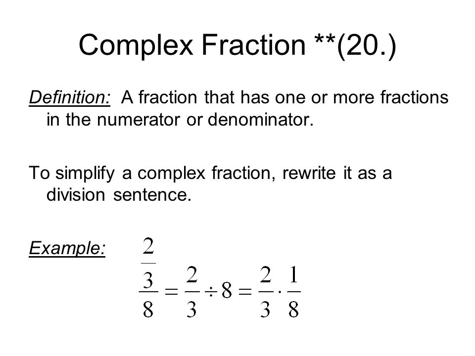 Complex Fraction **(20.) Definition: A fraction that has one or more fractions in the numerator or denominator.