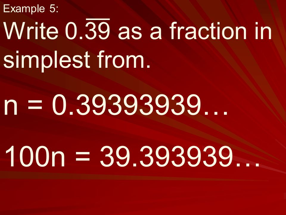 Example 5: Write 0.39 as a fraction in simplest from. n = … 100n = …