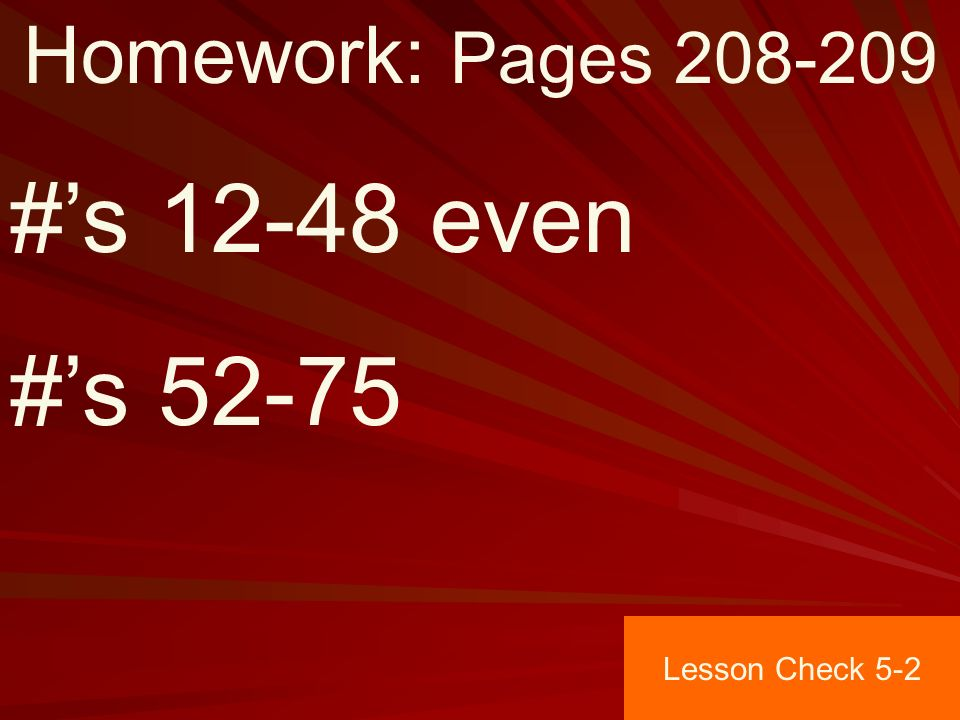 Homework: Pages #'s even #'s Lesson Check 5-2
