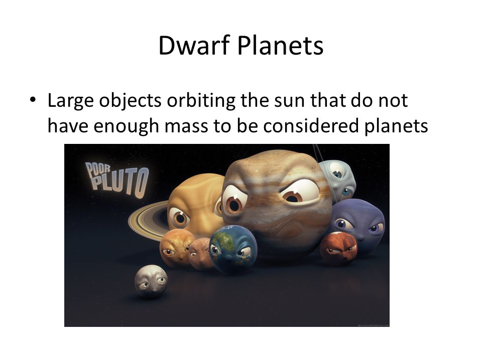 Dwarf Planets Large objects orbiting the sun that do not have enough mass to be considered planets