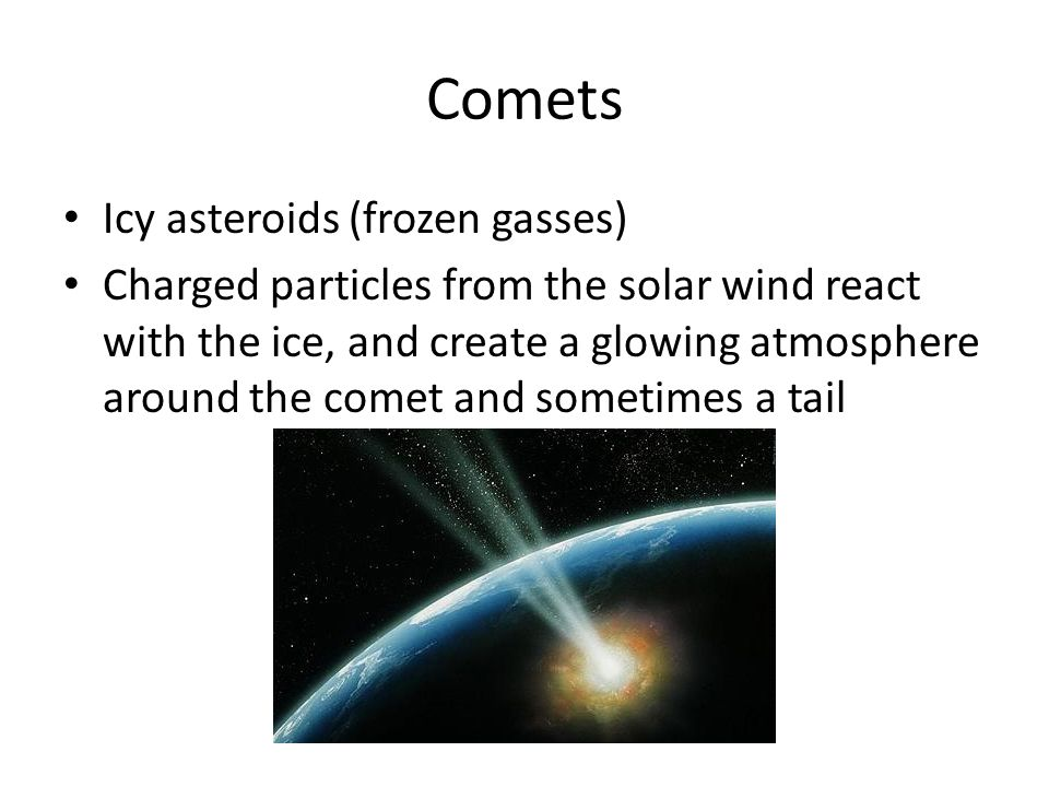 Comets Icy asteroids (frozen gasses) Charged particles from the solar wind react with the ice, and create a glowing atmosphere around the comet and sometimes a tail