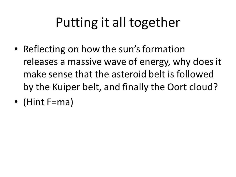 Putting it all together Reflecting on how the sun's formation releases a massive wave of energy, why does it make sense that the asteroid belt is followed by the Kuiper belt, and finally the Oort cloud.