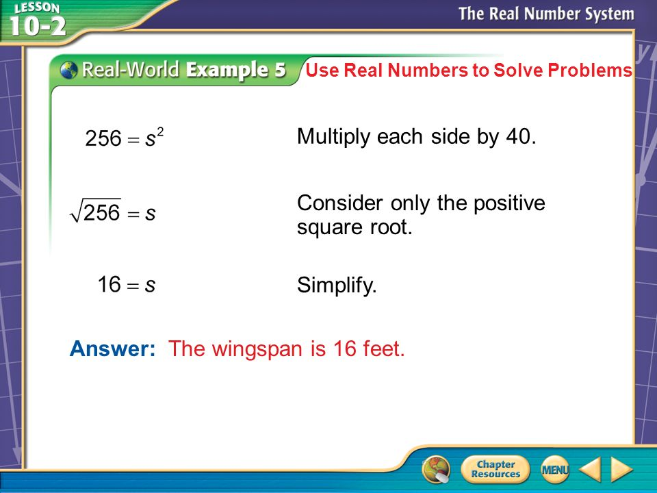 Example 5 Use Real Numbers to Solve Problems Answer: The wingspan is 16 feet.