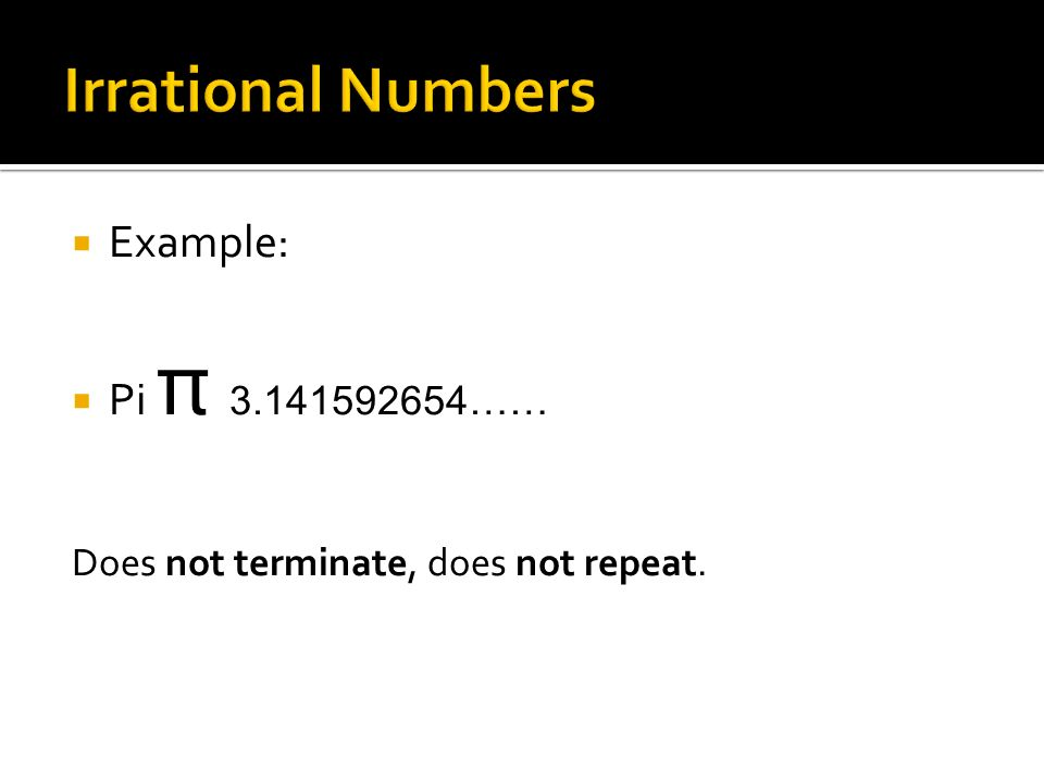  Example:  Pi π 3.141592654…… Does not terminate, does not repeat.