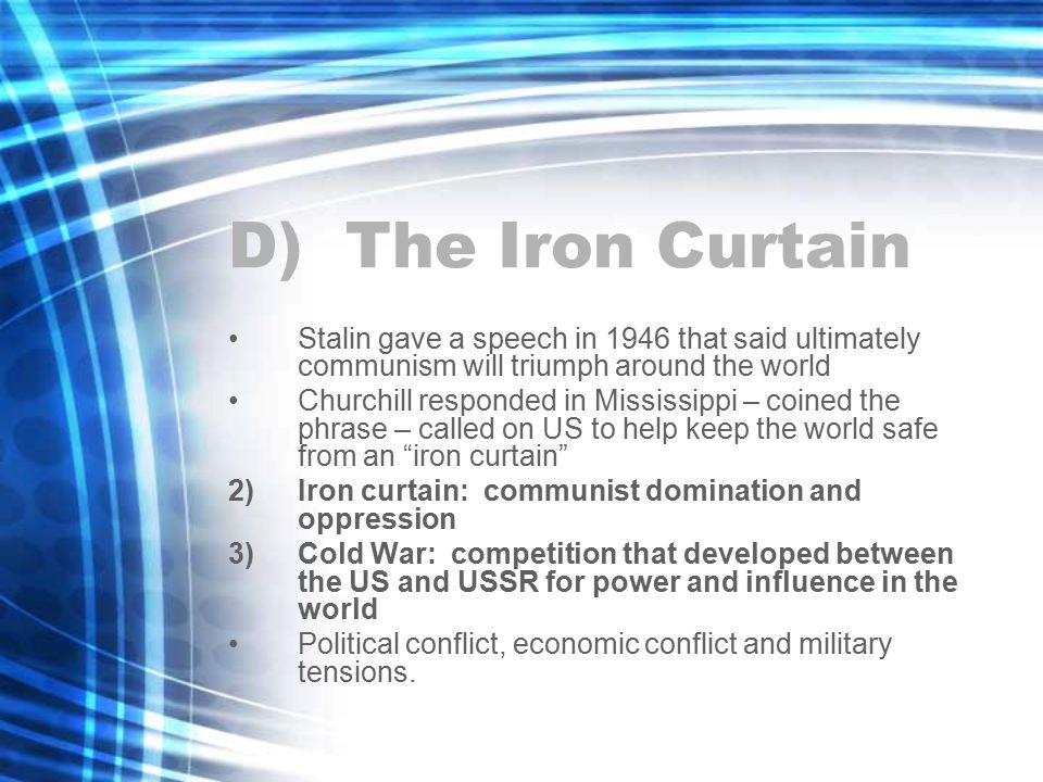 D) The Iron Curtain Stalin gave a speech in 1946 that said ultimately communism will triumph around the world Churchill responded in Mississippi – coined the phrase – called on US to help keep the world safe from an iron curtain 2)Iron curtain: communist domination and oppression 3)Cold War: competition that developed between the US and USSR for power and influence in the world Political conflict, economic conflict and military tensions.
