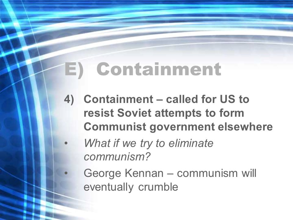 E) Containment 4)Containment – called for US to resist Soviet attempts to form Communist government elsewhere What if we try to eliminate communism.