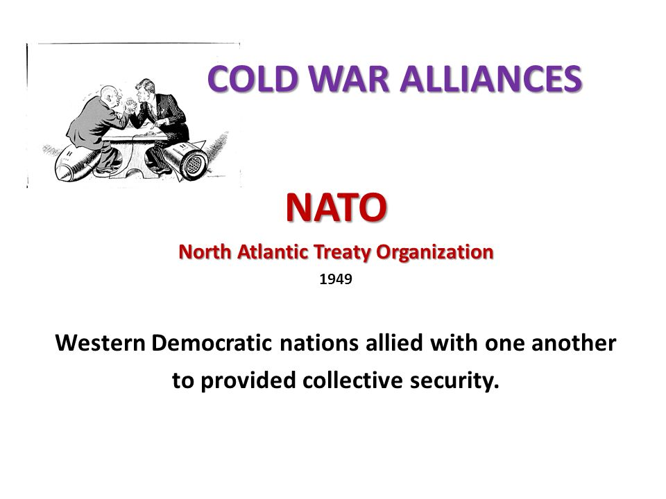 NATO North Atlantic Treaty Organization 1949 Western Democratic nations allied with one another to provided collective security.