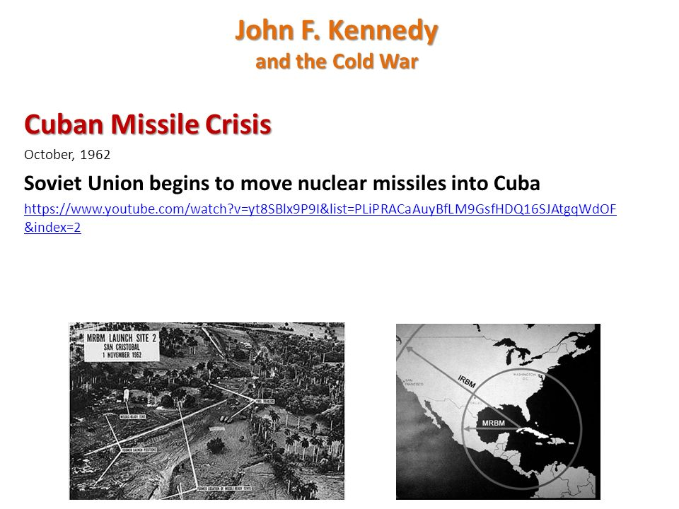Cuban Missile Crisis October, 1962 Soviet Union begins to move nuclear missiles into Cuba   v=yt8SBlx9P9I&list=PLiPRACaAuyBfLM9GsfHDQ16SJAtgqWdOF &index=2 John F.