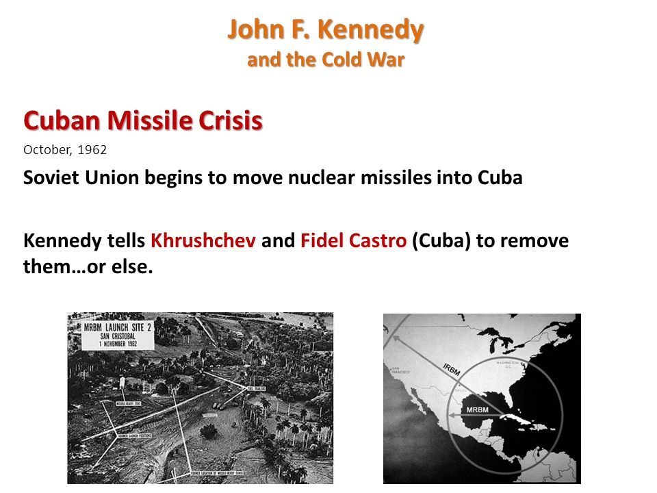Cuban Missile Crisis October, 1962 Soviet Union begins to move nuclear missiles into Cuba Kennedy tells Khrushchev and Fidel Castro (Cuba) to remove them…or else.