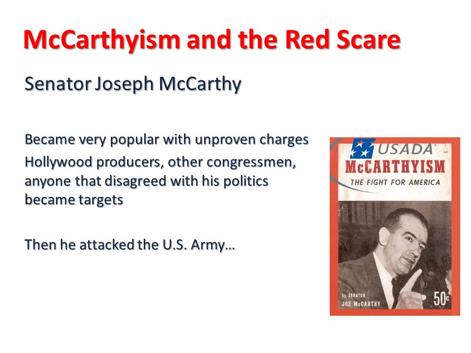 McCarthyism and the Red Scare Senator Joseph McCarthy Became very popular with unproven charges Hollywood producers, other congressmen, anyone that disagreed with his politics became targets Then he attacked the U.S.
