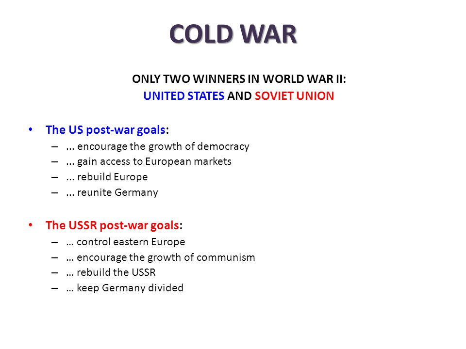 COLD WAR ONLY TWO WINNERS IN WORLD WAR II: UNITED STATES AND SOVIET UNION The US post-war goals: –...