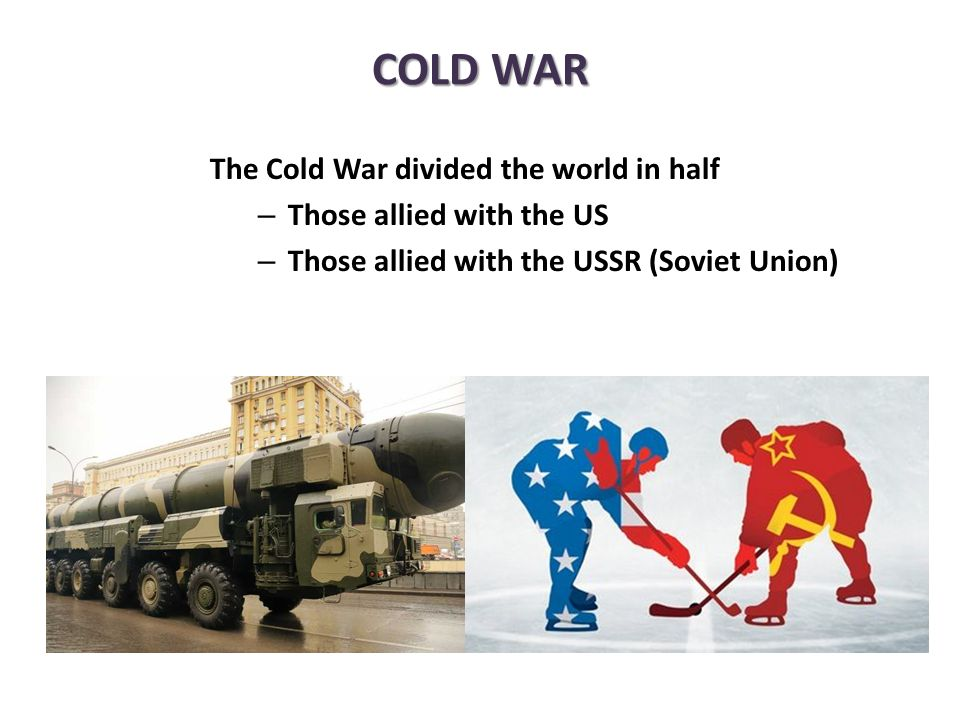 The Cold War divided the world in half – Those allied with the US – Those allied with the USSR (Soviet Union) COLD WAR
