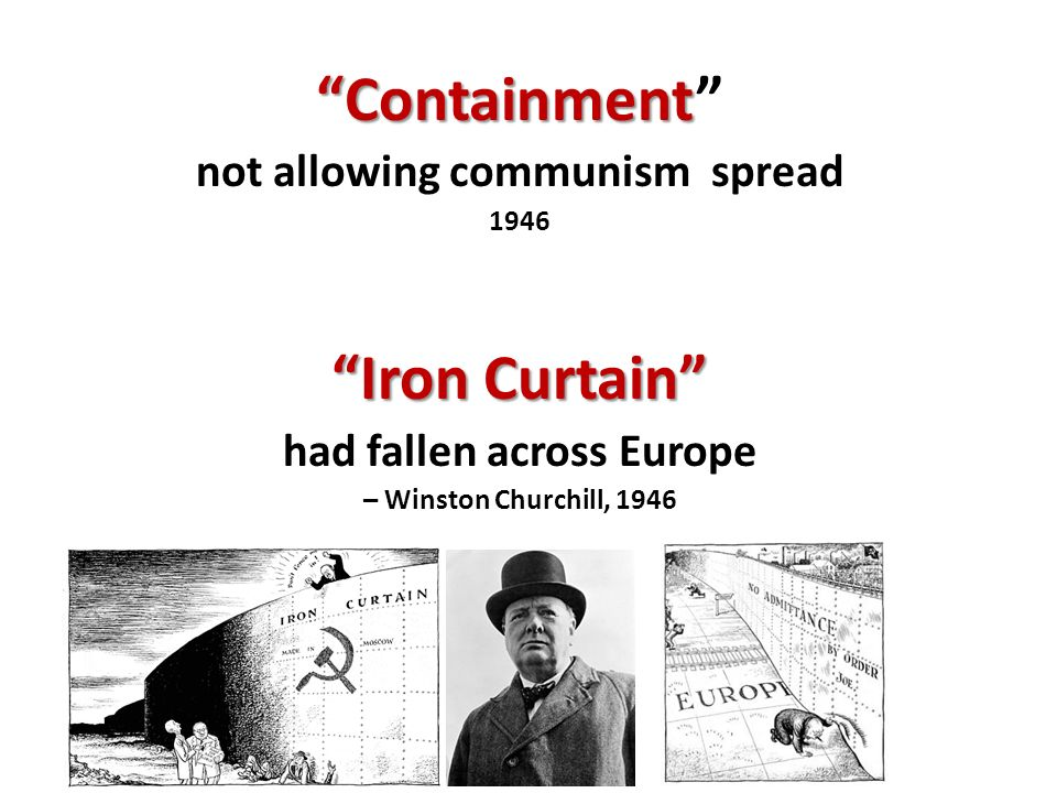 Containment Containment not allowing communism spread 1946 Iron Curtain had fallen across Europe – Winston Churchill, 1946